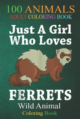 100 Animals: Just A Girl Who Loves Ferrets Funny Polecat Women Kids An Adult Wild Animals Coloring Book with Lions, Elephants, Owls, Horses, Dogs, Cats, and Many More!