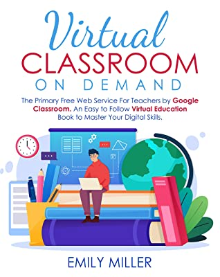 Virtual Classroom On Demand : The Primary Free Web Service For Teachers by Google Classroom. An Easy to Follow Virtual Education Book to Master Your Digital Skills.