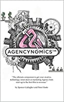 Agencynomics: The Ultimate Companion to Help You Get Your Creative, Technology, Innovation or Marketing Agency from Start-Up to the First $5 Million in Revenue.