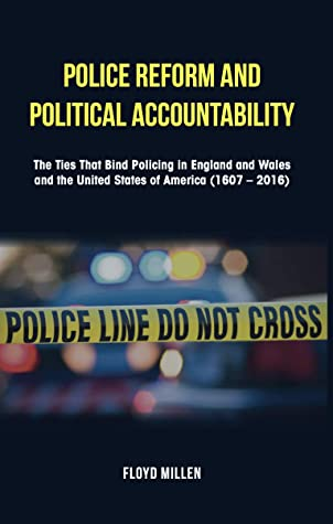 Police Reform and Political Accountability: The Ties That Bind Policing in England and Wales and the United States of America (1607 - 2016)