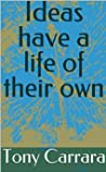 Ideas have a life of their own by Tony Carrara