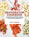 Dehydrator Cookbook: An Essential Guide to Dehydrating and Preserving Fruits, Vegetables, Meats, and Seafood. Include Making Jerky, Leathers and Just Add Water Meals