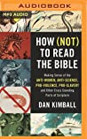 How (Not) to Read the Bible: Making Sense of the Anti-women, Anti-science, Pro-violence, Pro-slavery and Other Crazy-Sounding Parts of Scripture