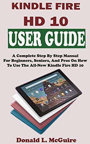 KINDLE FIRE HD 10 USER GUIDE: A Complete Step By Step Picture Manual For Beginners, Senior, And Pros On How To Use The All-New 9th Generation Kindle Fire HD 10 2019 Model. With Alexa Shortcuts & Tips