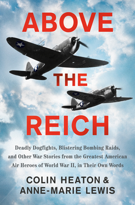Above the Reich: Deadly Dogfights, Blistering Bombing Raids, and Other War Stories from the Greatest American Air Heroes of World War II, in Their Own Words