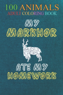 100 Animals: My Markhor Ate My Homework Goat Ibex Kid Back To School An Adult Wild Animals Coloring Book with Lions, Elephants, Owls, Horses, Dogs, Cats, and Many More!