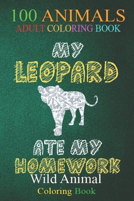 100 Animals: My Leopard Ate My Homework Panther Animal Kid Back To School An Adult Wild Animals Coloring Book with Lions, Elephants, Owls, Horses, Dogs, Cats, and Many More!