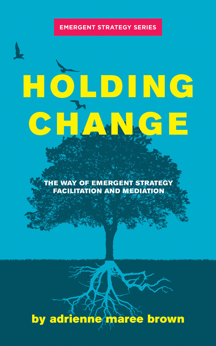 Holding Change: The Way of Emergent Strategy Facilitation and Mediation by Adrienne Maree Brown