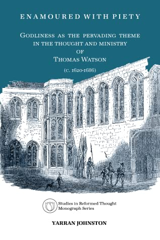 Enamoured With Piety: Godliness as the Pervading Theme in the Thought and Ministry of Thomas Watson (C. 1620-1686)