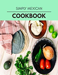 Simply Mexican Cookbook: Weekly Plans and Recipes to Lose Weight the Healthy Way, Anyone Can Cook Meal Prep Diet For Staying Healthy And Feeling Good