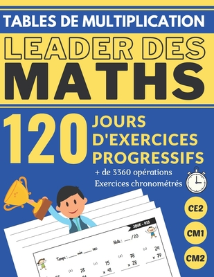 Tables de Multiplication Ce2 Cm1 Cm2 120 Jours d'Exercices Progressifs Leader Des Maths: Cahier d'apprentissage des TABLES DE MULTIPLICATION 3360 Op�rations Math�matiques Chronom�tr�es pr s'entrainer, avec corrig� en GRAND FORMAT (aide au CALCUL MENTAL)