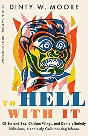To Hell with It: Of Sin and Sex, Chicken Wings, and Dante's Entirely Ridiculous, Needlessly Guilt-Inducing Inferno