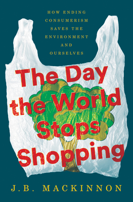 The Day the World Stops Shopping: How Ending Consumerism Saves the Environment and Ourselves