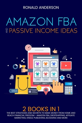 Amazon Fba and Passive Income Ideas: 2 Books in 1: The Best Strategies and Secrets to Make Money from Home and Reach Financial Freedom - Amazon Fba, Dropshipping, Affiliate Marketing, Kindle Publishing, Blogging and More