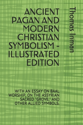 Ancient Pagan and Modern Christian Symbolism - Illustrated Edition: With an Essay on Baal Worship, on the Assyrian Sacred Grove, and Other Allied Symbols.
