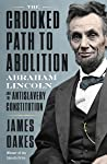 The Crooked Path to Abolition: Abraham Lincoln and the Antislavery Constitution
