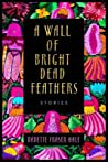 A Wall of Bright Dead Feathers: Stories