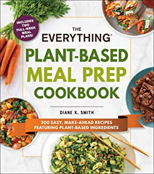 The Everything Plant-Based Meal Prep Cookbook: 200 Easy, Make-Ahead Recipes Featuring Plant-Based Ingredients