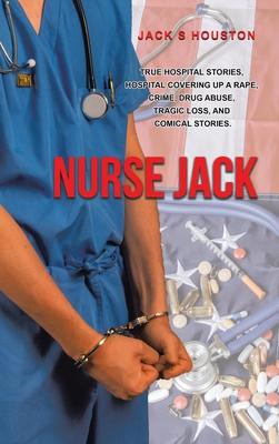 Nurse Jack: True Hospital Stories, Hospital Covering up a Rape, Crime, Drug Abuse, Tragic Loss, and Comical Stories