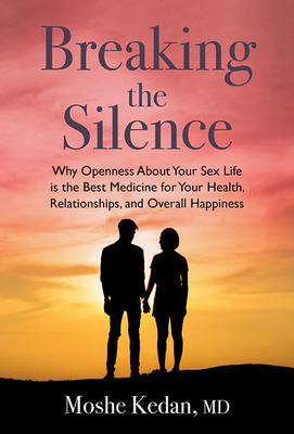 Breaking the Silence: Why Opening Up about Your Sex Life Is the Best Medicine for Your Health, Relationships, and Overall Happiness