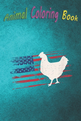 Animal Coloring Book: Chicken US American Flag Hen 4th Of July Fowl Bird USA A Funny Coloring Gift Book with Beautiful Animals, Birds, and more for Stress Relief and Relaxation !