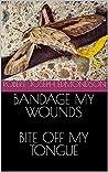 Bandage My Wounds Bite Off My Tongue by Robert Joseph Edmondson
