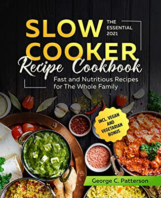 The Essential Slow Cooker Recipe Cookbook #2021: Fast and Nutritious Recipes for The Whole Family incl. Vegan and Vegetarian Bonus