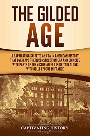 The Gilded Age: A Captivating Guide to an Era in American History That Overlaps the Reconstruction Era and Coincides with Parts of the Victorian Era in Britain along with the Belle Époque in France