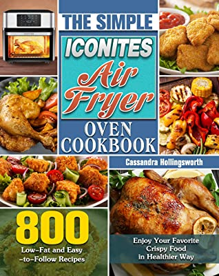 The Simple Iconites Air Fryer Oven Cookbook: 800 Low-Fat and Easy-to-Follow Recipes to Enjoy Your Favorite Crispy Food in Healthier Way