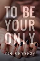 To Be Your Only (To Be Yours #4)