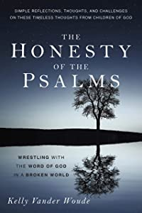 The Honesty of the Psalms: Wrestling with the Word of God in a Broken World