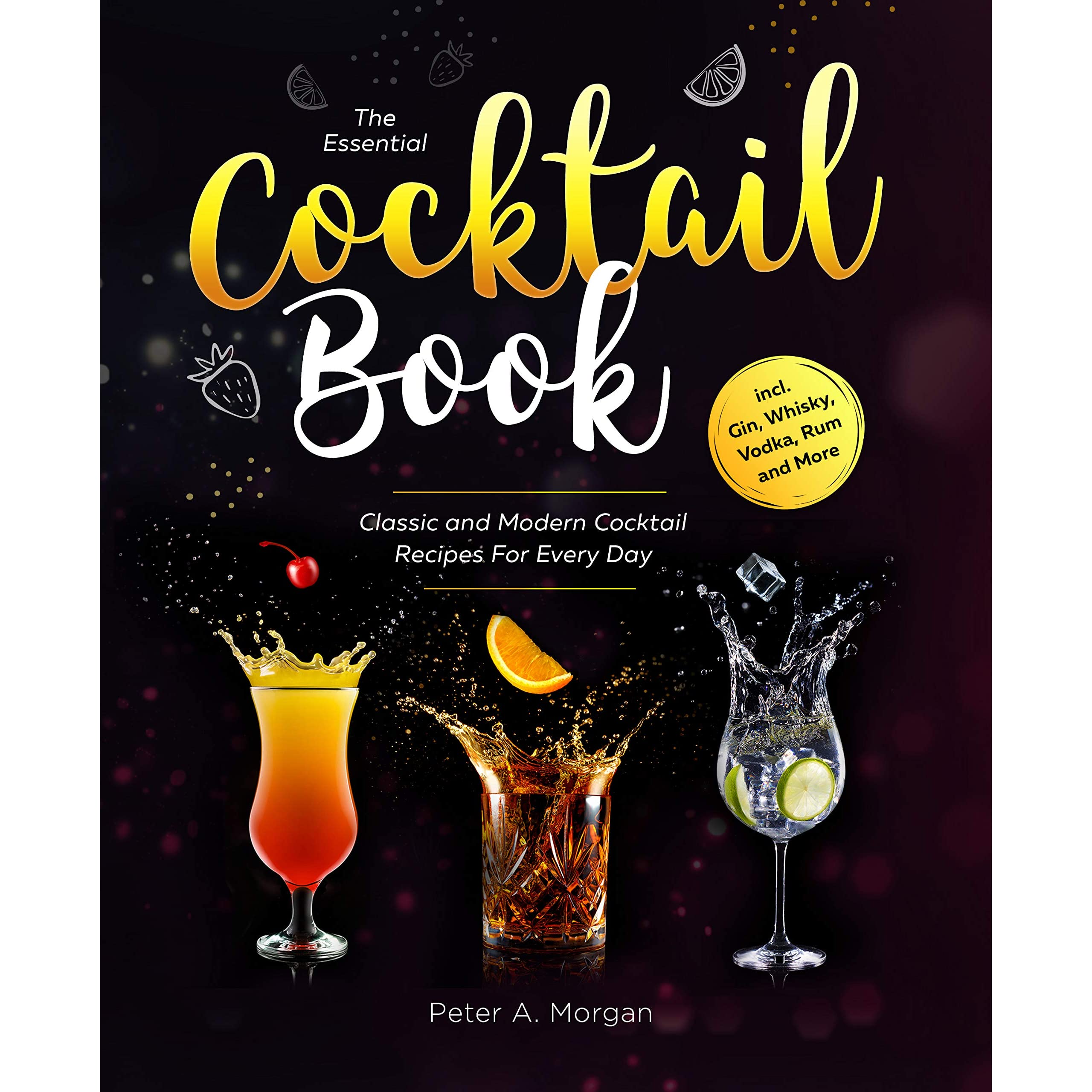 The Essential Cocktail Book Classic And Modern Cocktail Recipes For Every Day Incl Gin Whisky Vodka Rum And More By Peter A Morgan