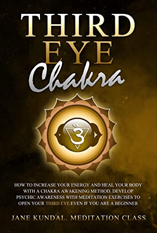 Third Eye Chakra: How to Increase Your Energy and Heal Your Body With a Chakra Awakening Method. Develop Psychic Awareness With Meditation Exercises to Open Your Third Eye Even if You Are a Beginner