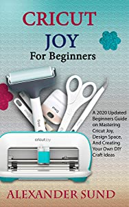 CRICUT JOY FOR BEGINNERS: A 2020 Updated Beginners Guide on Mastering Cricut Joy, Design Space, And Creating Your Own DIY Craft Ideas