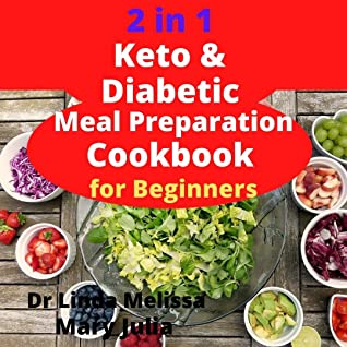 2 in 1 Keto & Diabetic Meal Preparation Cookbook For Beginners: Delicious and non-time wasting ketogenic recipes for all keto lovers and diabetes patients with a 21-day meal plan for newly diagnosed