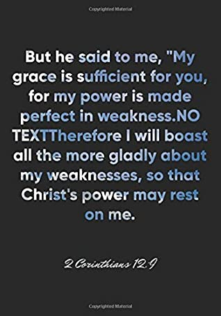 """2 Corinthians 12:9 Notebook: But he said to me, """"My grace is sufficient for you, for my power is made perfect in weakness."""" Therefore I will boast all ... 12:9 Notebook, Bible Verse Journal"""