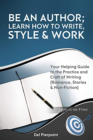 Be an Author; Learn How to Write, Style & Work : Your Helping Guide to the Practice and Craft of Writing (Romance, Stories & Non-Fiction) (Right to the Point)
