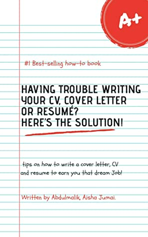 Having Trouble Writing Your CV, cover letter and Resumé? Here's the Solution!: Tips and guidelines on how to write a CV, cover letter and resumé to earn you that dream job!