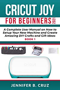 CRICUT JOY FOR BEGINNERS 2021: A Complete User Manual on How to Setup Your New Machine and Create Amazing DIY Crafts and Gift Ideas (Cricut Joy Manual Book 1)
