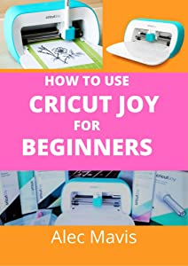 How to use cricut Joy for Beginners: A step by step beginners guide to master cricut joy machines, over 70 tips and tricks with illustrated practical examples and pictures to make creative projects