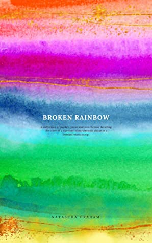 Broken Rainbow: Poetry, Non-Fiction and Fiction exploring Narcissistic Abuse in a lesbian relationship.