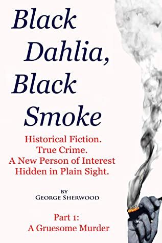 Black Dahlia, Black Smoke: Historical Fiction. True Crime. A New Person of Interest Hidden in Plain Sight.
