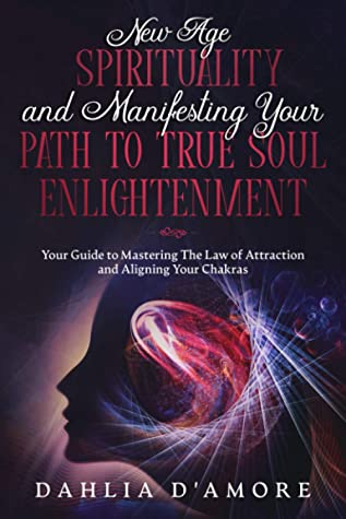 New Age Spirituality and Manifesting Your Path to True Soul Enlightenment: Your Guide to Mastering The Law of Attraction and Aligning Your Chakras