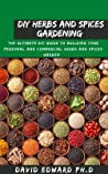 DIY HERBS AND SPICES GARDENING : The Ultimate Diy Guide To Building Your Personal And Commercial Herbs And Spices Garden