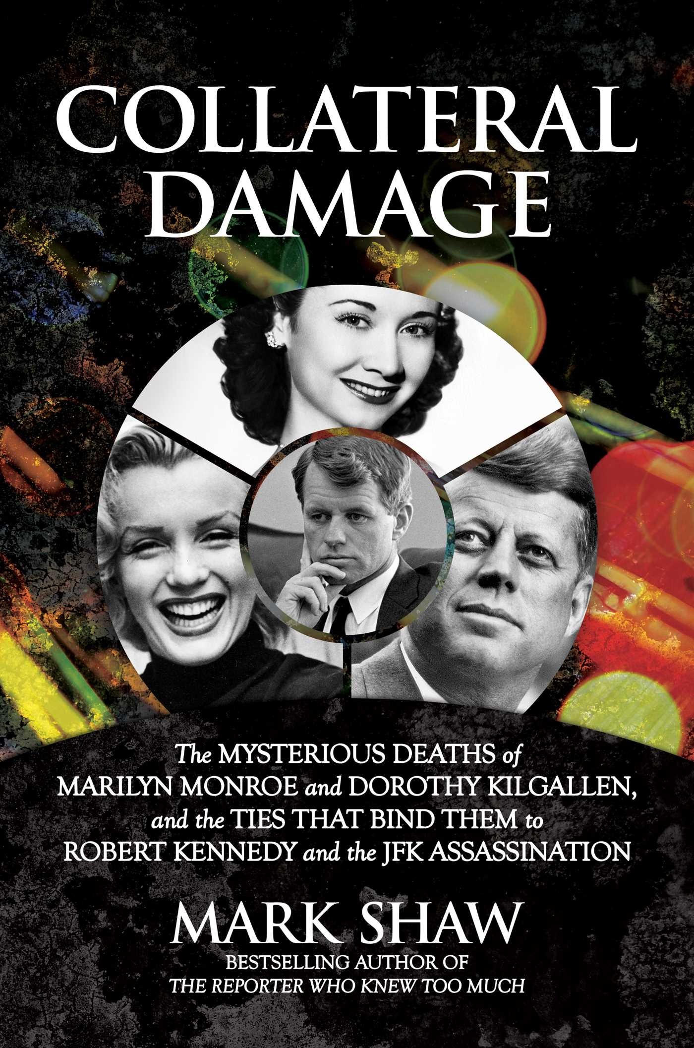 Collateral Damage: The Mysterious Deaths of Marilyn Monroe and Dorothy Kilgallen, and the Ties that Bind Them to Robert Kennedy and the JFK Assassination