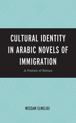 Cultural Identity in Arabic Novels of Immigration: A Poetics of Return