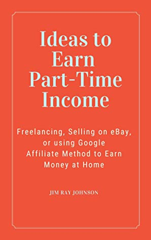 Ideas to Earn Part-Time Income (3 Book Bundle): Freelancing, Selling on eBay, or using Google Affiliate Method to Earn Money at Home