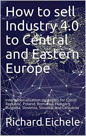 How to sell Industry 4.0 to Central and Eastern Europe: Internationalisation strategies for Czech Republic, Poland, Romania, Hungary, Bulgaria, Slovenia, Slovakia and Lithuania