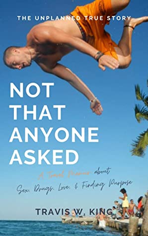 Not That Anyone Asked: A Travel Memoir about Sex, Drugs, Love, and Finding Purpose
