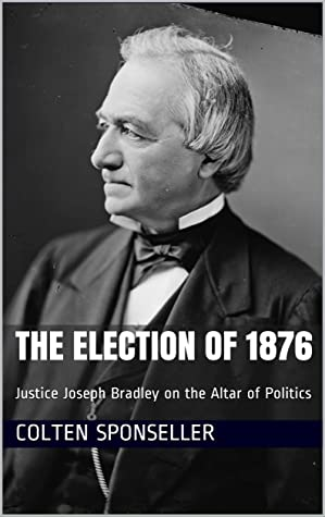The Election of 1876: Justice Joseph Bradley on the Altar of Politics